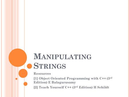 M ANIPULATING S TRINGS Resources [1] Object Oriented Programming with C++ (3 rd Edition) E Balagurusamy [2] Teach Yourself C++ (3 rd Edition) H Schildt.