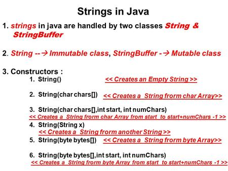 1. strings in java are handled by two classes String & StringBuffer 2. String --  Immutable class, StringBuffer -  Mutable class 3. Constructors : Strings.