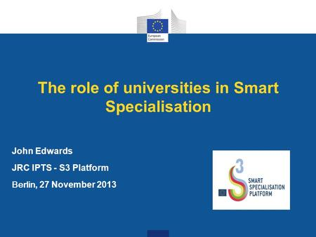 The role of universities in Smart Specialisation John Edwards JRC IPTS - S3 Platform Berlin, 27 November 2013.