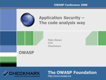 The OWASP Foundation OWASP  OWASP Conference 2008 Application Security – The code analysis way Maty Siman CTO Checkmarx.