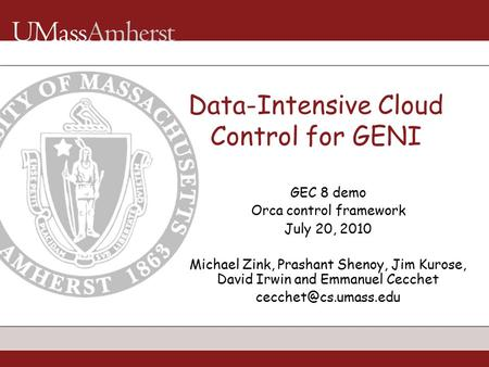 Data-Intensive Cloud Control for GENI GEC 8 demo Orca control framework July 20, 2010 Michael Zink, Prashant Shenoy, Jim Kurose, David Irwin and Emmanuel.