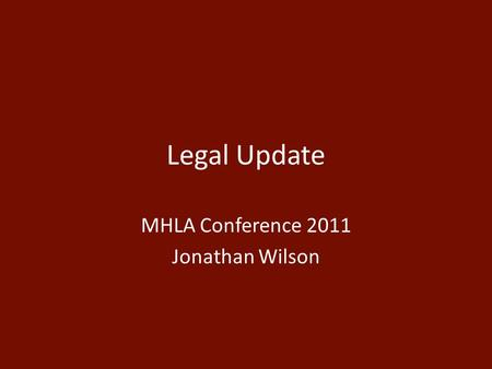 Legal Update MHLA Conference 2011 Jonathan Wilson.