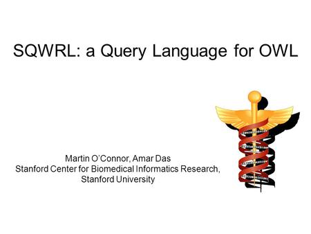 SQWRL: a Query Language for OWL Martin O'Connor, Amar Das Stanford Center for Biomedical Informatics Research, Stanford University.