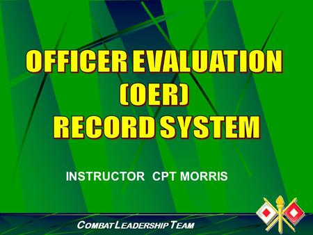 C OMBAT L EADERSHIP T EAM INSTRUCTOR CPT MORRIS C OMBAT L EADERSHIP T EAM PURPOSE To provide junior officers information on the Officer Evaluation Reporting.