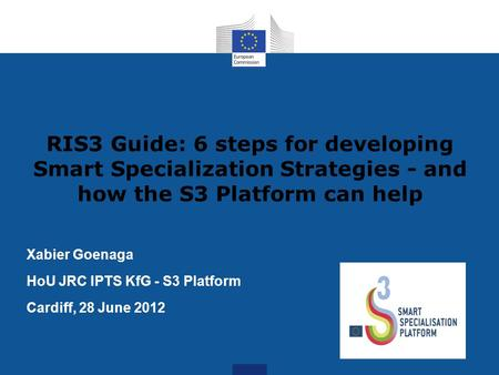 RIS3 Guide: 6 steps for developing Smart Specialization Strategies - and how the S3 Platform can help Xabier Goenaga HoU JRC IPTS KfG - S3 Platform Cardiff,