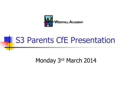 S3 Parents CfE Presentation Monday 3 rd March 2014.