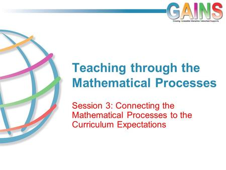 Teaching through the Mathematical Processes Session 3: Connecting the Mathematical Processes to the Curriculum Expectations.
