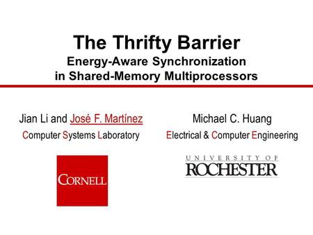 The Thrifty Barrier Energy-Aware Synchronization in Shared-Memory Multiprocessors Jian Li and José F. Martínez Computer Systems Laboratory Michael C. Huang.