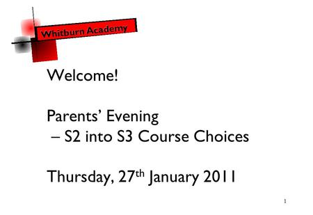 1 Welcome! Parents' Evening – S2 into S3 Course Choices Thursday, 27 th January 2011.