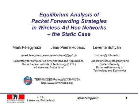 EPFL, Lausanne, Switzerland Márk Félegyházi Equilibrium Analysis of Packet Forwarding Strategies in Wireless Ad Hoc Networks – the Static Case Márk Félegyházi.