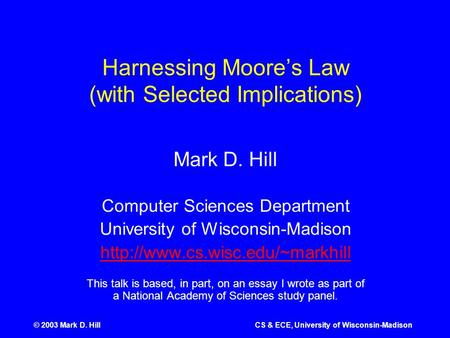 © 2003 Mark D. HillCS & ECE, University of Wisconsin-Madison Harnessing Moore's Law (with Selected Implications) Mark D. Hill Computer Sciences Department.