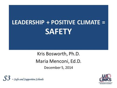 S3 ~ Safe and Supportive Schools LEADERSHIP + POSITIVE CLIMATE = SAFETY Kris Bosworth, Ph.D. Maria Menconi, Ed.D. December 5, 2014.