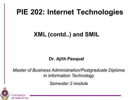 UNIVERSITY OF MORATUWA PIE 202: Internet Technologies XML (contd..) and SMIL Dr. Ajith Pasqual Master of Business Administration/Postgraduate Diploma in.