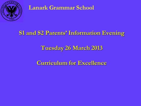 S1 and S2 Parents' Information Evening Tuesday 26 March 2013 Curriculum for Excellence Lanark Grammar School.