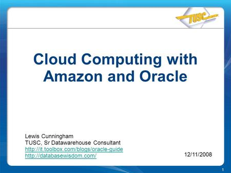 1 Cloud Computing with Amazon and Oracle Lewis Cunningham TUSC, Sr Datawarehouse Consultant