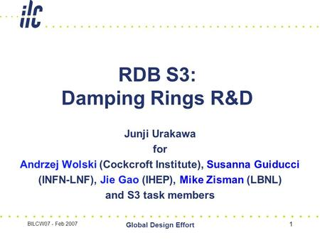 BILCW07 - Feb 2007 Global Design Effort 1 RDB S3: Damping Rings R&D Junji Urakawa for Andrzej Wolski (Cockcroft Institute), Susanna Guiducci (INFN-LNF),