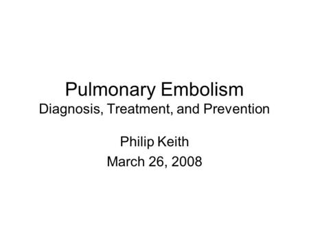 Pulmonary Embolism Diagnosis, Treatment, and Prevention Philip Keith March 26, 2008.