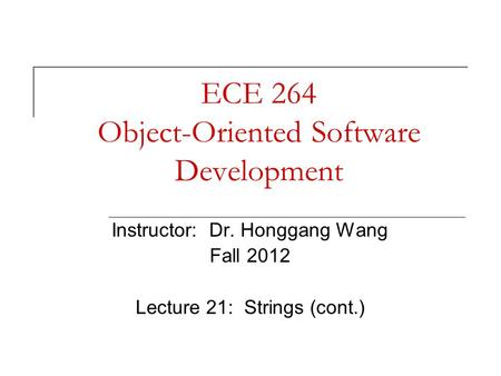 ECE 264 Object-Oriented Software Development Instructor: Dr. Honggang Wang Fall 2012 Lecture 21: Strings (cont.)