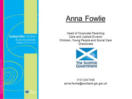 Anna Fowlie Head of Corporate Parenting Care and Justice Division Children, Young People and Social Care Directorate 0131 244 7445