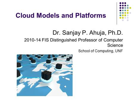 Cloud Models and Platforms Dr. Sanjay P. Ahuja, Ph.D. 2010-14 FIS Distinguished Professor of Computer Science School of Computing, UNF.