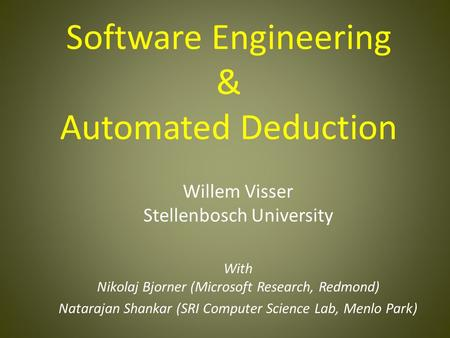 Software Engineering & Automated Deduction Willem Visser Stellenbosch University With Nikolaj Bjorner (Microsoft Research, Redmond) Natarajan Shankar (SRI.