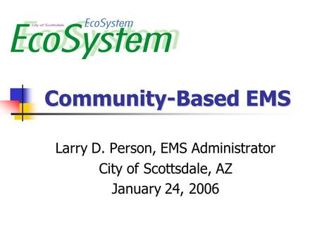 Community-Based EMS Larry D. Person, EMS Administrator City of Scottsdale, AZ January 24, 2006.