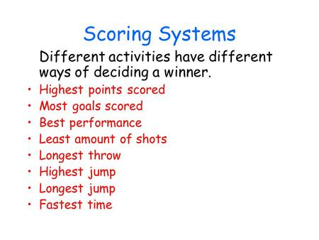 Scoring Systems Different activities have different ways of deciding a winner. Highest points scored Most goals scored Best performance Least amount of.