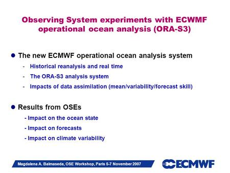 Slide 1 Magdalena A. Balmaseda, OSE Workshop, Paris 5-7 November 2007 Observing System experiments with ECWMF operational ocean analysis (ORA-S3) The new.