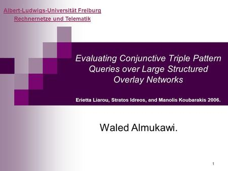 1 Evaluating Conjunctive Triple Pattern Queries over Large Structured Overlay Networks Erietta Liarou, Stratos Idreos, and Manolis Koubarakis 2006. Waled.