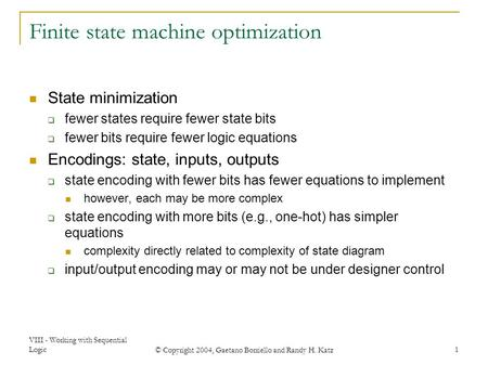VIII - Working with Sequential Logic © Copyright 2004, Gaetano Borriello and Randy H. Katz 1 Finite state machine optimization State minimization  fewer.