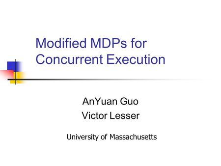 Modified MDPs for Concurrent Execution AnYuan Guo Victor Lesser University of Massachusetts.