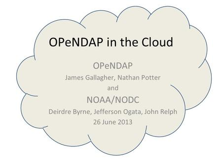 OPeNDAP in the Cloud OPeNDAP James Gallagher, Nathan Potter and NOAA/NODC Deirdre Byrne, Jefferson Ogata, John Relph 26 June 2013.