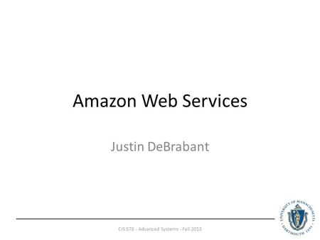Amazon Web Services Justin DeBrabant CIS 570 - Advanced Systems - Fall 2013.