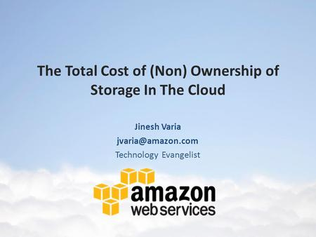 The Total Cost of (Non) Ownership of Storage In The Cloud Jinesh Varia Technology Evangelist.