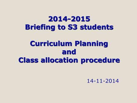 2014-2015 Briefing to S3 students Curriculum Planning and Class allocation procedure 14-11-2014.