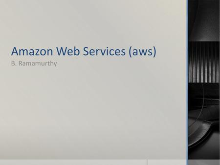 Amazon Web Services (aws) B. Ramamurthy. Introduction  Amazon.com, the online market place for goods, has leveraged the services that worked for their.