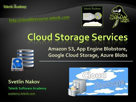 Amazon S 3, App Engine Blobstore, Google Cloud Storage, Azure Blobs Svetlin Nakov Telerik Software Academy academy.telerik.com.