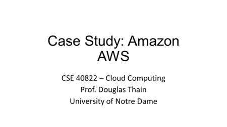 Case Study: Amazon AWS CSE 40822 – Cloud Computing Prof. Douglas Thain University of Notre Dame.