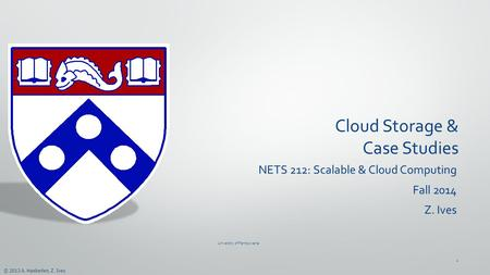 © 2013 A. Haeberlen, Z. Ives Cloud Storage & Case Studies NETS 212: Scalable & Cloud Computing Fall 2014 Z. Ives University of Pennsylvania 1.