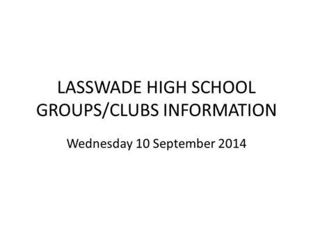 LASSWADE HIGH SCHOOL GROUPS/CLUBS INFORMATION Wednesday 10 September 2014.