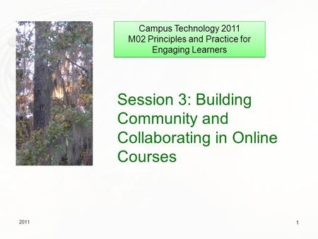 Session 3: Building Community and Collaborating in Online Courses 2011 1 Campus Technology 2011 M02 Principles and Practice for Engaging Learners Campus.