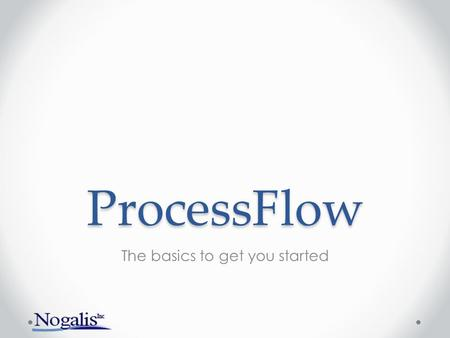 ProcessFlow The basics to get you started. Have you used ProcessFlow before?