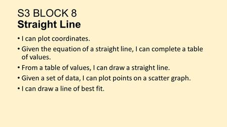 I can plot coordinates. Given the equation of a straight line, I can complete a table of values. From a table of values, I can draw a straight line. Given.