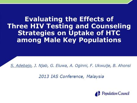 Evaluating the Effects of Three HIV Testing and Counseling Strategies on Uptake of HTC among Male Key Populations S. Adebajo, J. Njab, G. Eluwa, A. Oginni,
