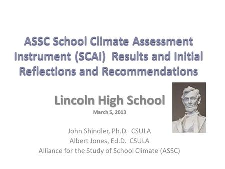 ASSC School Climate Assessment Instrument (SCAI) Results and Initial Reflections and Recommendations Lincoln High School March 5, 2013 John Shindler, Ph.D.