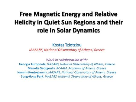 Free Magnetic Energy and Relative Helicity in Quiet Sun Regions and their role in Solar Dynamics Kostas Tziotziou IAASARS, National Observatory of Athens,