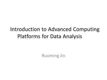 Introduction to Advanced Computing Platforms for Data Analysis Ruoming Jin.