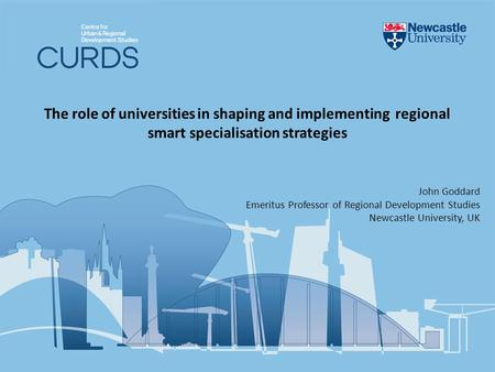 The role of universities in shaping and implementing regional smart specialisation strategies John Goddard Emeritus Professor of Regional Development Studies.