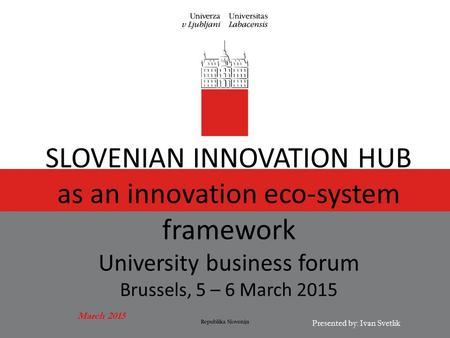 March 2015 Presented by: Ivan Svetlik SLOVENIAN INNOVATION HUB as an innovation eco-system framework University business forum Brussels, 5 – 6 March 2015.