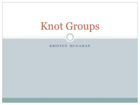 KRISTEN MCGAHAN Knot Groups. Group: A closed algebraic structure that has a law of composition with three properties Associative- (ab)c=a(bc) for all.
